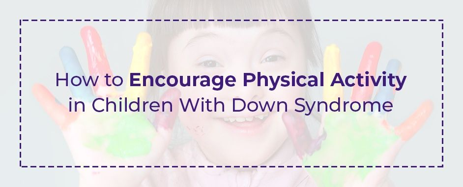 How to Encourage Physical Activity In Children With Down Syndrome